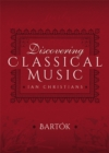 Discovering Classical Music: Bartok : His Life, The Person, His Music - eBook