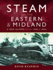 Steam on the Eastern and Midland : A New Glimpse of the 1950s and 1960s - Book
