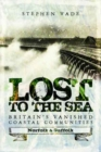 Lost to the Sea : Britain's Vanished Coastal Communities: Norfolk and Suffolk - Book