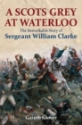 A Scot's Grey at Waterloo : The Remarkable Story of Sergeant William Clarke - Book