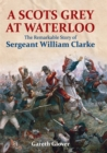A Scots Grey at Waterloo : The Remarkable Story of Sergeant William Clarke - eBook
