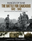 The Battle for the Caucasus 1942 - 1943 : Rare Photographs from Wartime Archives - Book