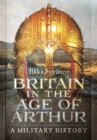 Britain in the Age of Arthur : A Military History - Book
