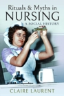 Rituals & Myths in Nursing : A Social History - Book