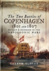 The Two Battles of Copenhagen 1801 and 1807 : Britain and Denmark in the Napoleonic Wars - Book
