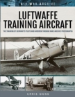 Luftwaffe Training Aircraft : The Training of Germany's Pilots and Aircrew Through Rare Archive Photographs - Book