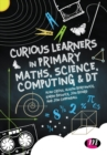 Curious Learners in Primary Maths, Science, Computing and DT - Book