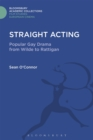Straight Acting : Popular Gay Drama from Wilde to Rattigan - Book