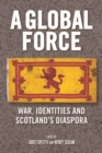 A Global Force : War, Identities and Scotland's Diaspora - Book
