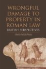 Wrongful Damage to Property in Roman Law : British Perspectives - Book