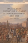 Ruler Visibility and Popular Belonging in the Ottoman Empire, 1808-1908 - Book
