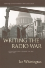 Writing the Radio War : Literature, Politics and the BBC, 1939-1945 - Book