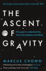 The Ascent of Gravity : The Quest to Understand the Force that Explains Everything - Book