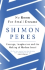 No Room for Small Dreams : Courage, Imagination and the Making of Modern Israel - Book