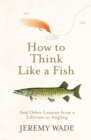 How to Think Like a Fish : And Other Lessons from a Lifetime in Angling - Book