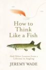 How to Think Like a Fish : And Other Lessons from a Lifetime in Angling - eBook