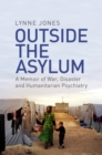 Outside the Asylum : A Memoir of War, Disaster and Humanitarian Psychiatry - eBook