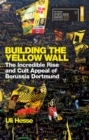 Building the Yellow Wall : The Incredible Rise and Cult Appeal of Borussia Dortmund: WINNER OF THE FOOTBALL BOOK OF THE YEAR 2019 - Book