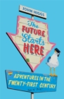The Future Starts Here : Adventures in the Twenty-First Century - Book