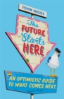 The Future Starts Here : An Optimistic Guide to What Comes Next - Book