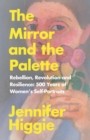 The Mirror and the Palette : Rebellion, Revolution and Resilience: 500 Years of Women s Self-Portraits - eBook