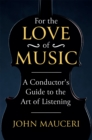 For the Love of Music : A Conductor's Guide to the Art of Listening - Book