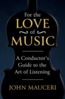 For the Love of Music : A Conductor's Guide to the Art of Listening - eBook