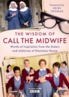 The Wisdom of Call The Midwife : Words of inspiration from the Sisters and midwives of Nonnatus House - Book