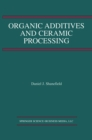 Organic Additives and Ceramic Processing : With Applications in Powder Metallurgy, Ink, and Paint - eBook