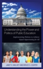 Understanding the Power and Politics of Public Education : Implementing Policies to Achieve Equal Opportunity for All - eBook