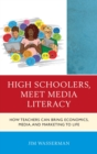High Schoolers, Meet Media Literacy : How Teachers Can Bring Economics, Media, and Marketing to Life - eBook