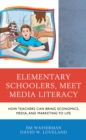 Elementary Schoolers, Meet Media Literacy : How Teachers Can Bring Economics, Media, and Marketing to Life - eBook