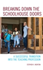 Breaking Down the Schoolhouse Doors : A Successful Transition into the Teaching Profession - eBook