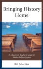 Bringing History Home : A Classroom Teacher's Quest to Make the Past Matter - eBook