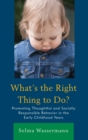 What's the Right Thing to Do? : Promoting Thoughtful and Socially Responsible Behavior in the Early Childhood Years - eBook