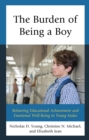 The Burden of Being a Boy : Bolstering Educational Achievement and Emotional Well-Being in Young Males - eBook