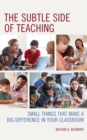 The Subtle Side of Teaching : Small Things That Make a Big Difference in Your Classroom - eBook