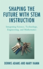 Shaping the Future with STEM Instruction : Integrating Science, Technology, Engineering, Mathematics - eBook
