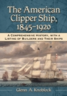 The American Clipper Ship, 1845-1920 : A Comprehensive History, with a Listing of Builders and Their Ships - eBook