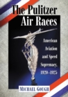 The Pulitzer Air Races : American Aviation and Speed Supremacy, 1920-1925 - eBook