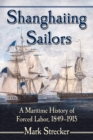 Shanghaiing Sailors : A Maritime History of Forced Labor, 1849-1915 - eBook
