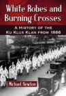 White Robes and Burning Crosses : A History of the Ku Klux Klan from 1866 - eBook