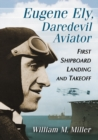 Eugene Ely, Daredevil Aviator : First Shipboard Landing and Takeoff - eBook