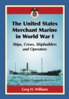 The United States Merchant Marine in World War I : Ships, Crews, Shipbuilders and Operators - eBook