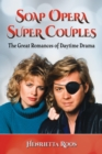 Soap Opera Super Couples : The Great Romances of Daytime Drama - eBook