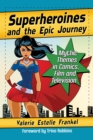 Superheroines and the Epic Journey : Mythic Themes in Comics, Film and Television - eBook