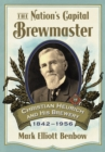 The Nation's Capital Brewmaster : Christian Heurich and His Brewery, 1842-1956 - eBook