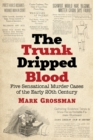 The Trunk Dripped Blood : Five Sensational Murder Cases of the Early 20th Century - eBook