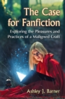 The Case for Fanfiction : Exploring the Pleasures and Practices of a Maligned Craft - eBook