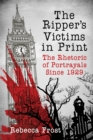 The Ripper's Victims in Print : The Rhetoric of Portrayals Since 1929 - eBook